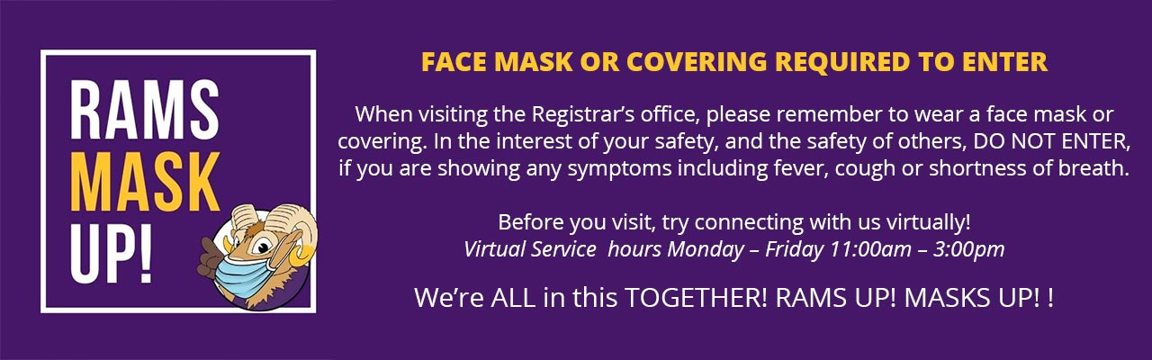 Face Masks or Covering required to Enter. When visiting the Registrar's office, please remember to wear a face mask or covering. In the interest of your safety, and the safety of others, DO NOT ENTER, if you are showing any symptoms including fever, cough or shortness of breath.